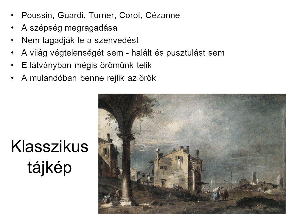 Klasszikus tájkép •Poussin, Guardi, Turner, Corot, Cézanne •A szépség megragadása •Nem tagadják le a szenvedést •A világ végtelenségét sem - halált és pusztulást sem •E látványban mégis örömünk telik •A mulandóban benne rejlik az örök