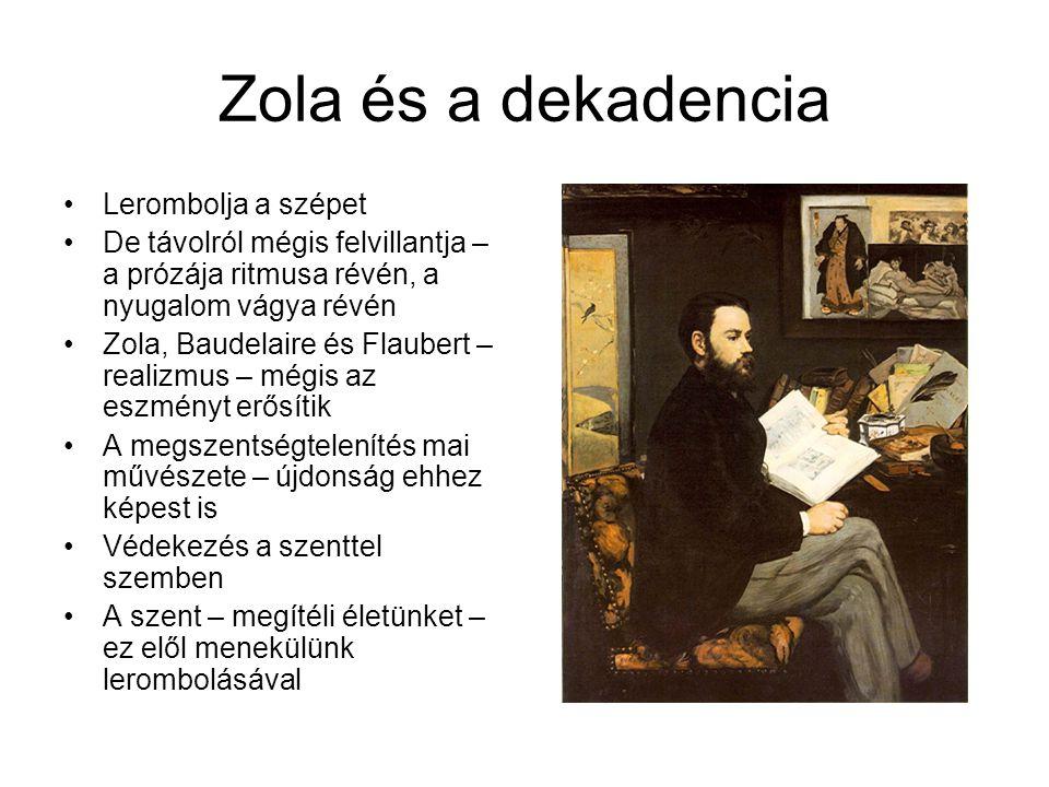 Zola és a dekadencia •Lerombolja a szépet •De távolról mégis felvillantja – a prózája ritmusa révén, a nyugalom vágya révén •Zola, Baudelaire és Flaubert – realizmus – mégis az eszményt erősítik •A megszentségtelenítés mai művészete – újdonság ehhez képest is •Védekezés a szenttel szemben •A szent – megítéli életünket – ez elől menekülünk lerombolásával