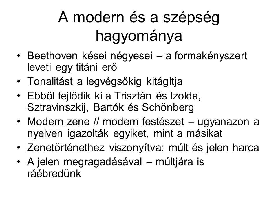 A modern és a szépség hagyománya •Beethoven kései négyesei – a formakényszert leveti egy titáni erő •Tonalitást a legvégsőkig kitágítja •Ebből fejlődik ki a Trisztán és Izolda, Sztravinszkij, Bartók és Schönberg •Modern zene // modern festészet – ugyanazon a nyelven igazolták egyiket, mint a másikat •Zenetörténethez viszonyítva: múlt és jelen harca •A jelen megragadásával – múltjára is ráébredünk