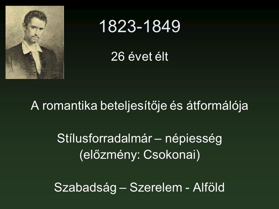 1823-1849 26 évet élt A romantika beteljesítője és átformálója Stílusforradalmár – népiesség (előzmény: Csokonai) Szabadság – Szerelem - Alföld