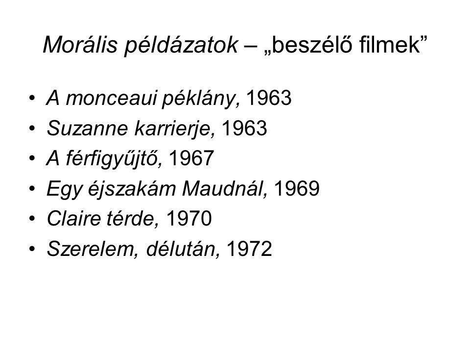 """Morális példázatok – """"beszélő filmek"""" •A monceaui péklány, 1963 •Suzanne karrierje, 1963 •A férfigyűjtő, 1967 •Egy éjszakám Maudnál, 1969 •Claire térd"""