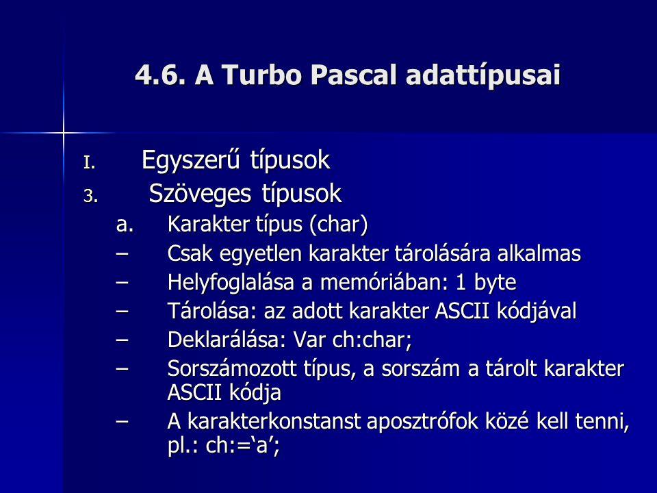 4.6. A Turbo Pascal adattípusai I. Egyszerű típusok 3. Szöveges típusok a.Karakter típus (char) –Csak egyetlen karakter tárolására alkalmas –Helyfogla