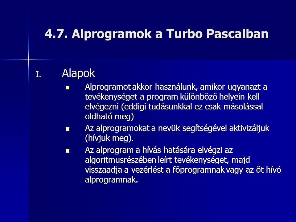 4.7. Alprogramok a Turbo Pascalban I. Alapok  Alprogramot akkor használunk, amikor ugyanazt a tevékenységet a program különböző helyein kell elvégezn