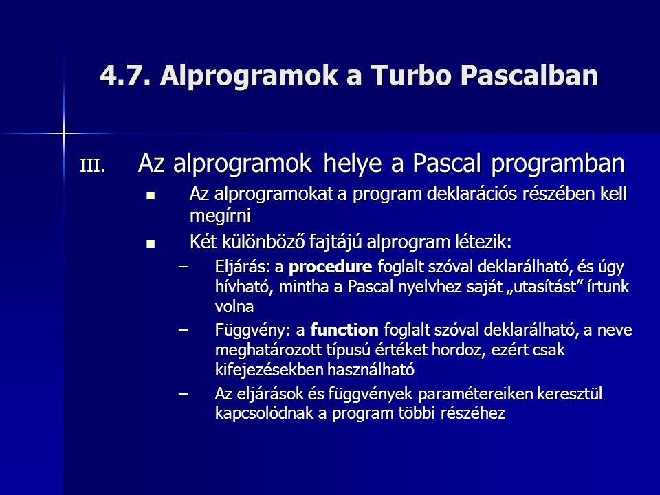 4.7. Alprogramok a Turbo Pascalban III. Az alprogramok helye a Pascal programban  Az alprogramokat a program deklarációs részében kell megírni  Két