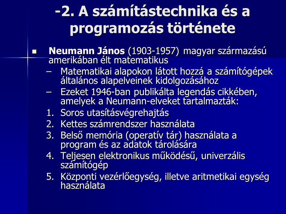-2. A számítástechnika és a programozás története  Neumann János (1903-1957) magyar származású amerikában élt matematikus –Matematikai alapokon látot