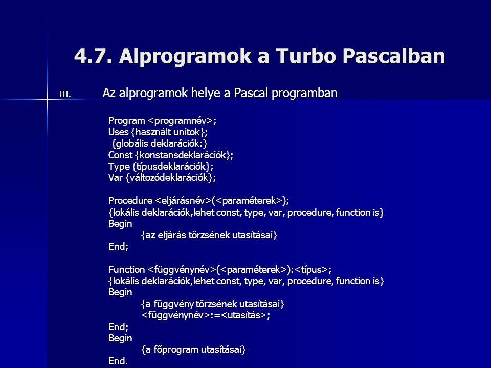 4.7. Alprogramok a Turbo Pascalban III. Az alprogramok helye a Pascal programban Program ; Uses {használt unitok}; {globális deklarációk:} {globális d