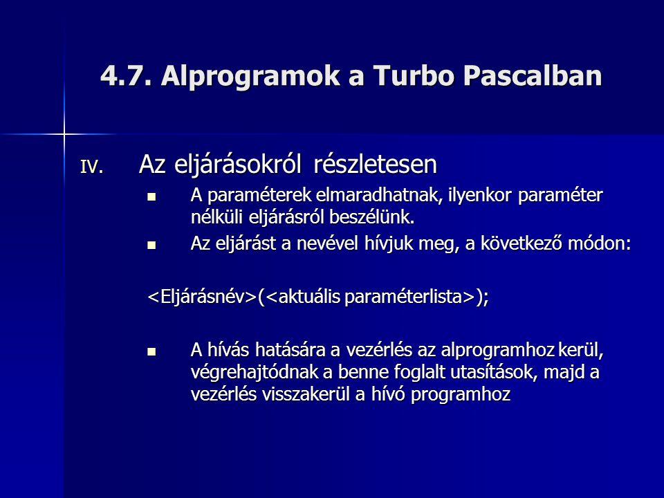 4.7. Alprogramok a Turbo Pascalban IV. Az eljárásokról részletesen  A paraméterek elmaradhatnak, ilyenkor paraméter nélküli eljárásról beszélünk.  A