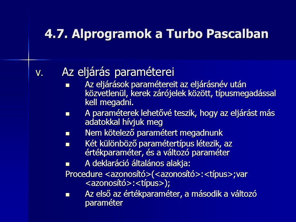 4.7. Alprogramok a Turbo Pascalban V. Az eljárás paraméterei  Az eljárások paramétereit az eljárásnév után közvetlenül, kerek zárójelek között, típus