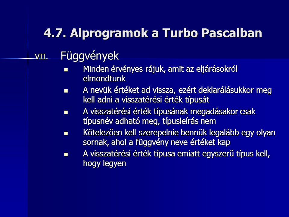 4.7. Alprogramok a Turbo Pascalban VII. Függvények  Minden érvényes rájuk, amit az eljárásokról elmondtunk  A nevük értéket ad vissza, ezért deklará