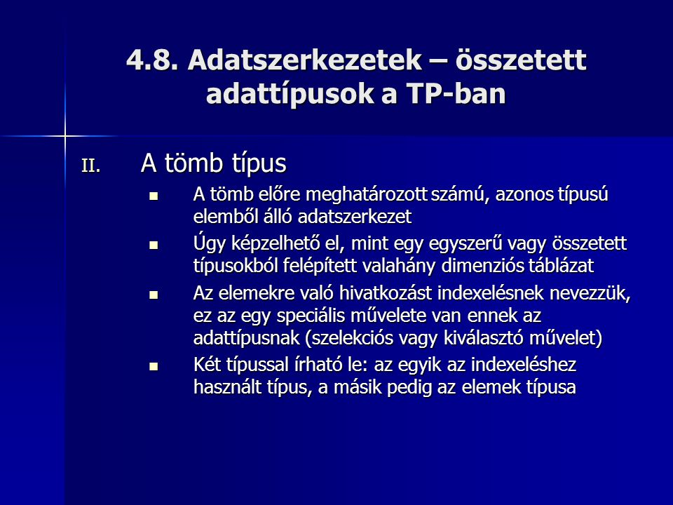 4.8. Adatszerkezetek – összetett adattípusok a TP-ban II. A tömb típus  A tömb előre meghatározott számú, azonos típusú elemből álló adatszerkezet 
