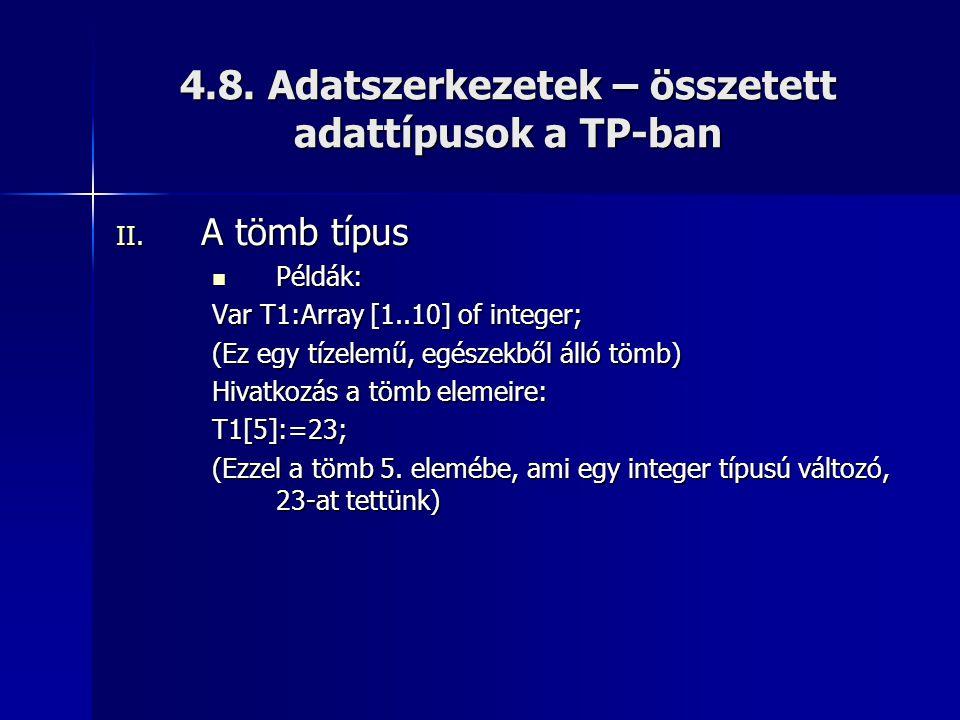 4.8. Adatszerkezetek – összetett adattípusok a TP-ban II. A tömb típus  Példák: Var T1:Array [1..10] of integer; (Ez egy tízelemű, egészekből álló tö