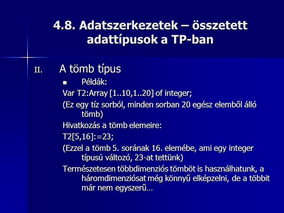 4.8. Adatszerkezetek – összetett adattípusok a TP-ban II. A tömb típus  Példák: Var T2:Array [1..10,1..20] of integer; (Ez egy tíz sorból, minden sor