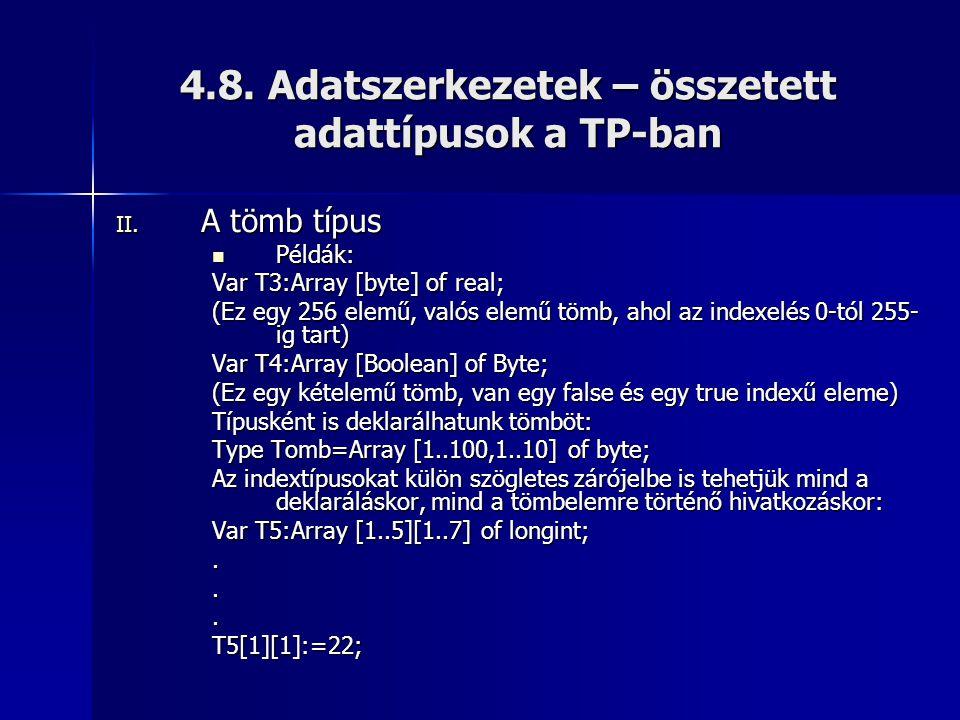 4.8. Adatszerkezetek – összetett adattípusok a TP-ban II. A tömb típus  Példák: Var T3:Array [byte] of real; (Ez egy 256 elemű, valós elemű tömb, aho
