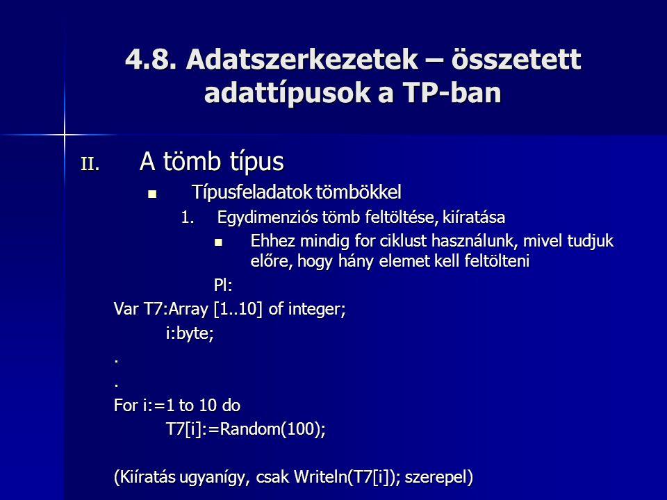 4.8. Adatszerkezetek – összetett adattípusok a TP-ban II. A tömb típus  Típusfeladatok tömbökkel 1.Egydimenziós tömb feltöltése, kiíratása  Ehhez mi