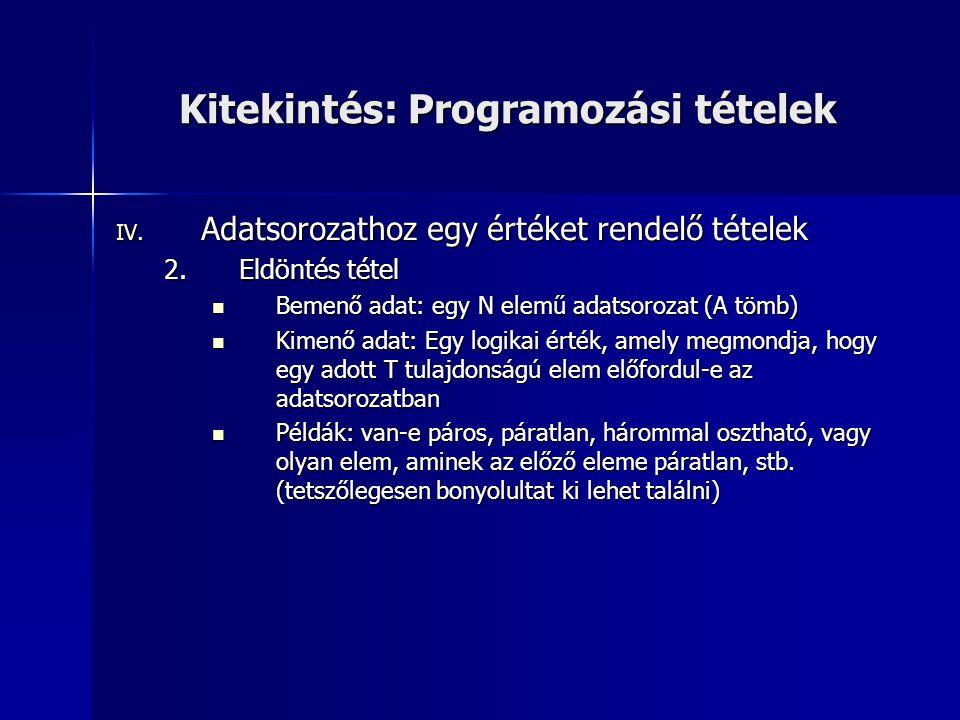 Kitekintés: Programozási tételek IV. Adatsorozathoz egy értéket rendelő tételek 2.Eldöntés tétel  Bemenő adat: egy N elemű adatsorozat (A tömb)  Kim