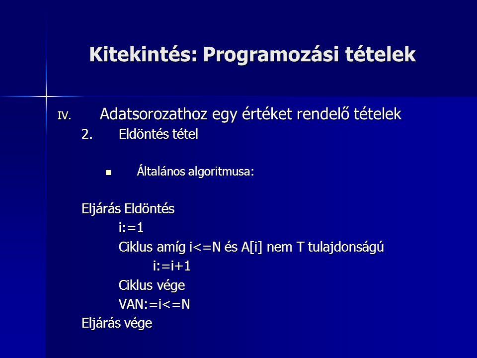 Kitekintés: Programozási tételek IV. Adatsorozathoz egy értéket rendelő tételek 2.Eldöntés tétel  Általános algoritmusa: Eljárás Eldöntés i:=1 Ciklus