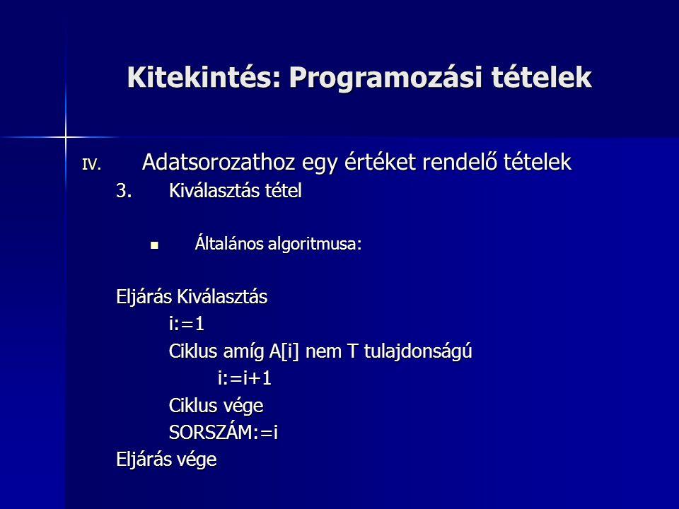 Kitekintés: Programozási tételek IV. Adatsorozathoz egy értéket rendelő tételek 3.Kiválasztás tétel  Általános algoritmusa: Eljárás Kiválasztás i:=1