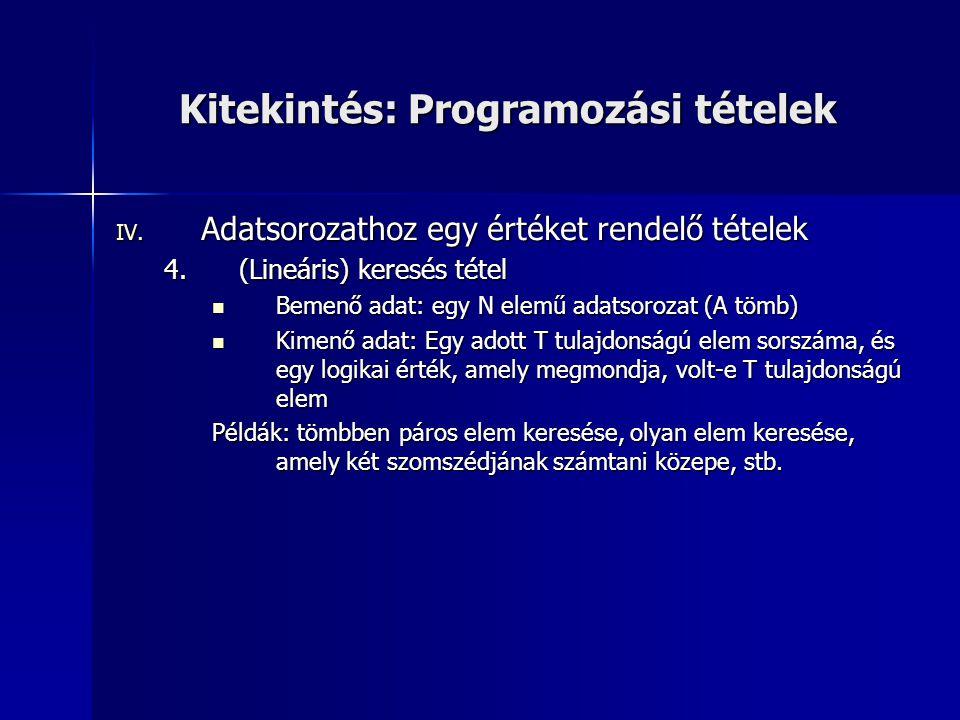 Kitekintés: Programozási tételek IV. Adatsorozathoz egy értéket rendelő tételek 4.(Lineáris) keresés tétel  Bemenő adat: egy N elemű adatsorozat (A t