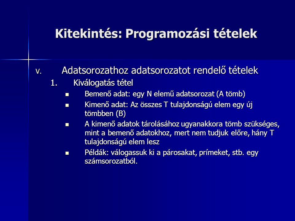 Kitekintés: Programozási tételek V. Adatsorozathoz adatsorozatot rendelő tételek 1.Kiválogatás tétel  Bemenő adat: egy N elemű adatsorozat (A tömb) 