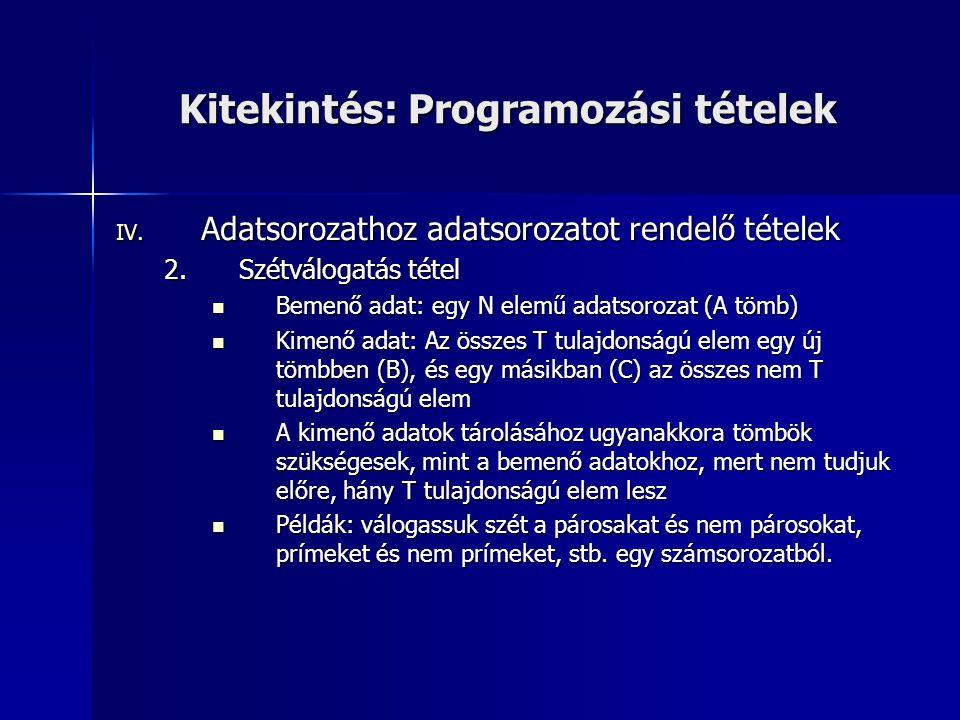 Kitekintés: Programozási tételek IV. Adatsorozathoz adatsorozatot rendelő tételek 2.Szétválogatás tétel  Bemenő adat: egy N elemű adatsorozat (A tömb