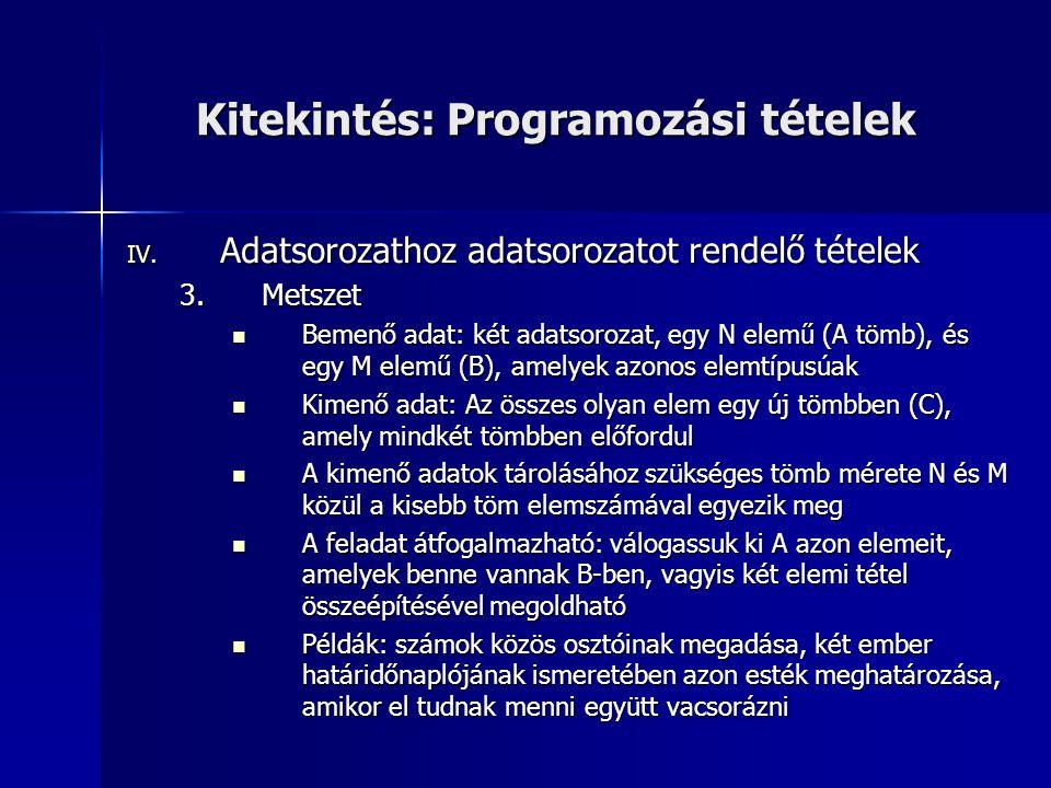Kitekintés: Programozási tételek IV. Adatsorozathoz adatsorozatot rendelő tételek 3.Metszet  Bemenő adat: két adatsorozat, egy N elemű (A tömb), és e