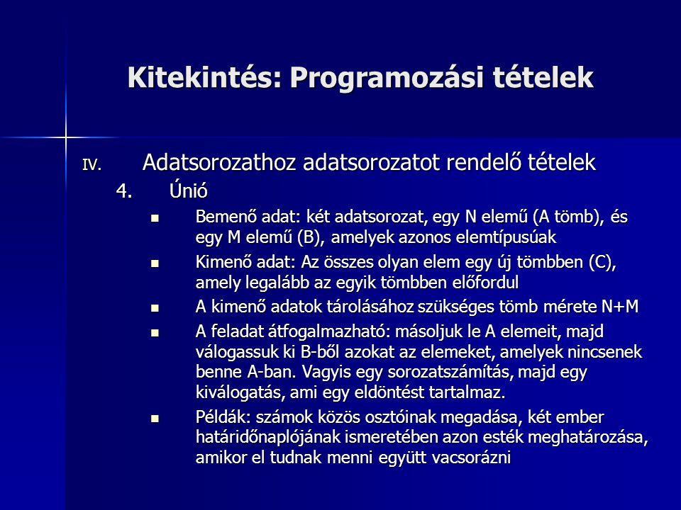 Kitekintés: Programozási tételek IV. Adatsorozathoz adatsorozatot rendelő tételek 4.Únió  Bemenő adat: két adatsorozat, egy N elemű (A tömb), és egy