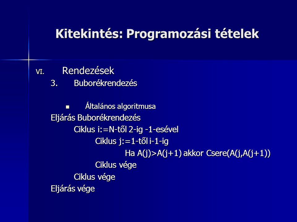 Kitekintés: Programozási tételek VI. Rendezések 3.Buborékrendezés  Általános algoritmusa Eljárás Buborékrendezés Ciklus i:=N-től 2-ig -1-esével Ciklu