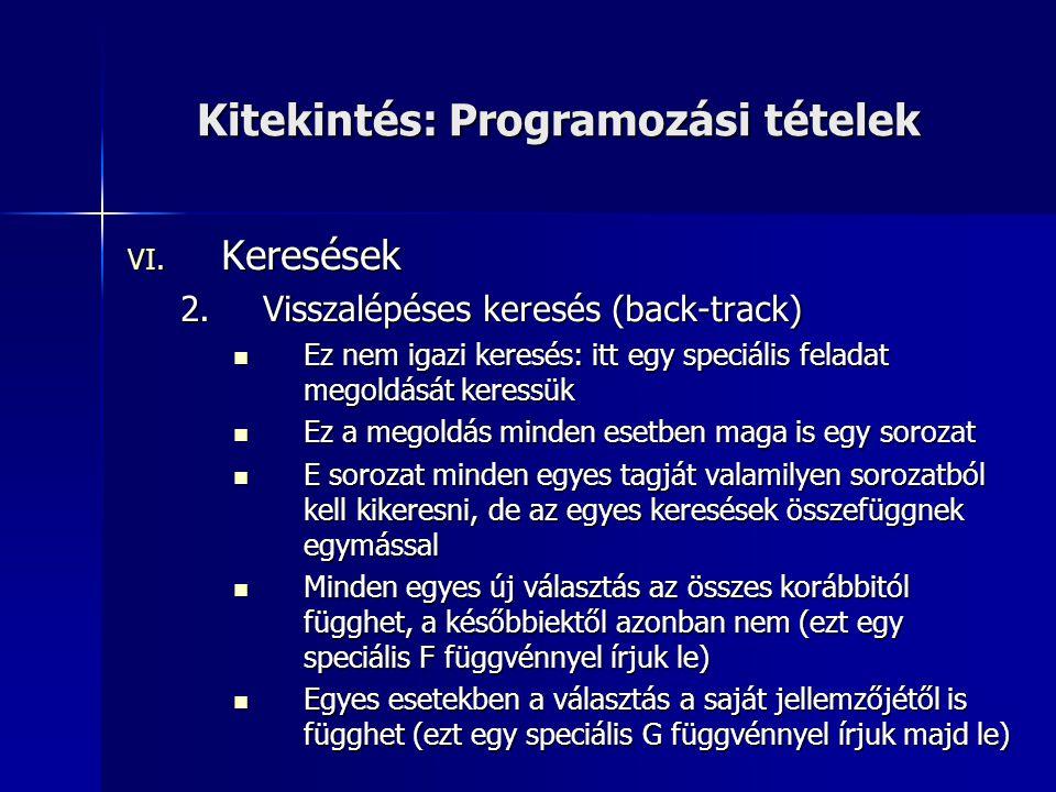 Kitekintés: Programozási tételek VI. Keresések 2.Visszalépéses keresés (back-track)  Ez nem igazi keresés: itt egy speciális feladat megoldását keres