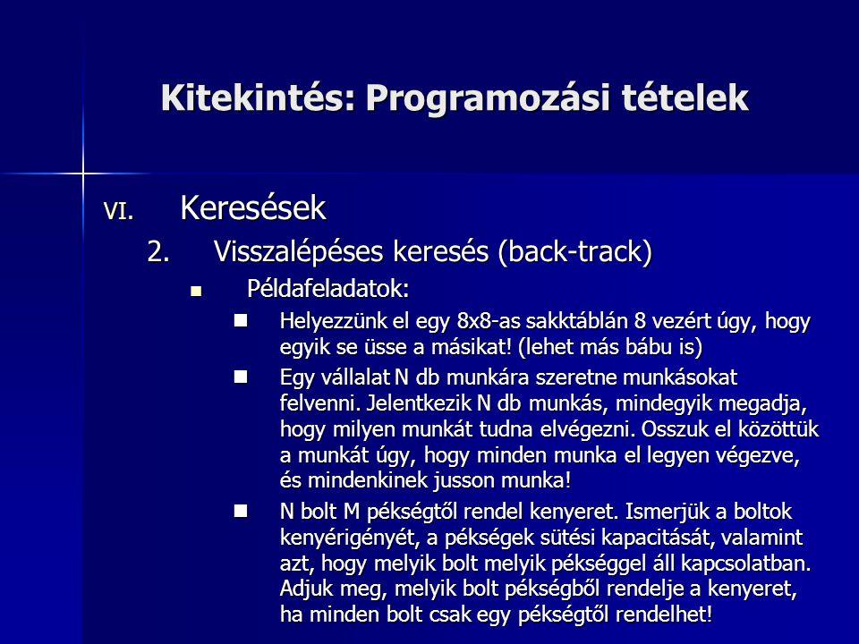 Kitekintés: Programozási tételek VI. Keresések 2.Visszalépéses keresés (back-track)  Példafeladatok:  Helyezzünk el egy 8x8-as sakktáblán 8 vezért ú