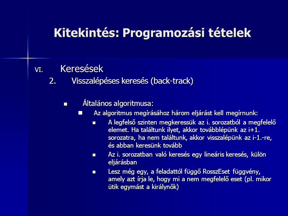 Kitekintés: Programozási tételek VI. Keresések 2.Visszalépéses keresés (back-track)  Általános algoritmusa:  Az algoritmus megírásához három eljárás