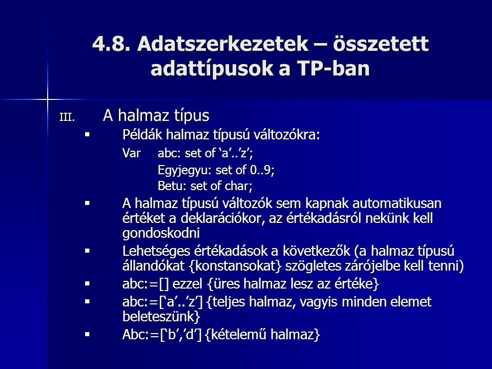 4.8. Adatszerkezetek – összetett adattípusok a TP-ban III. A halmaz típus  Példák halmaz típusú változókra: Var abc: set of 'a'..'z'; Egyjegyu: set o