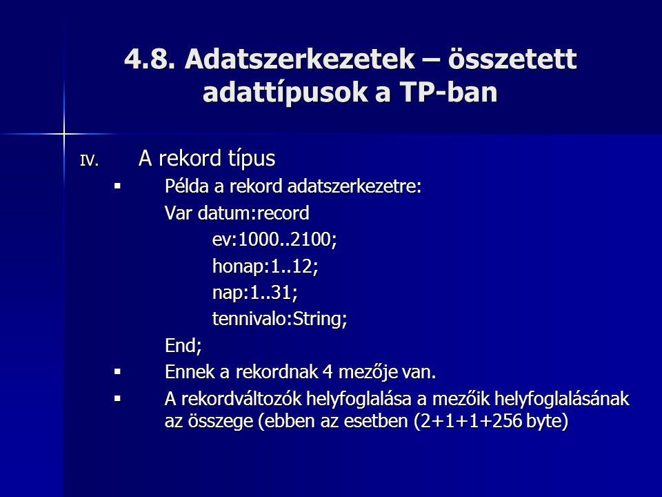 4.8. Adatszerkezetek – összetett adattípusok a TP-ban IV. A rekord típus  Példa a rekord adatszerkezetre: Var datum:record ev:1000..2100;honap:1..12;
