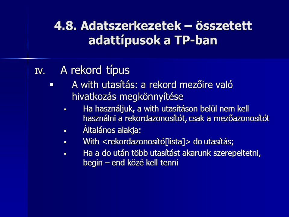 4.8. Adatszerkezetek – összetett adattípusok a TP-ban IV. A rekord típus  A with utasítás: a rekord mezőire való hivatkozás megkönnyítése  Ha haszná