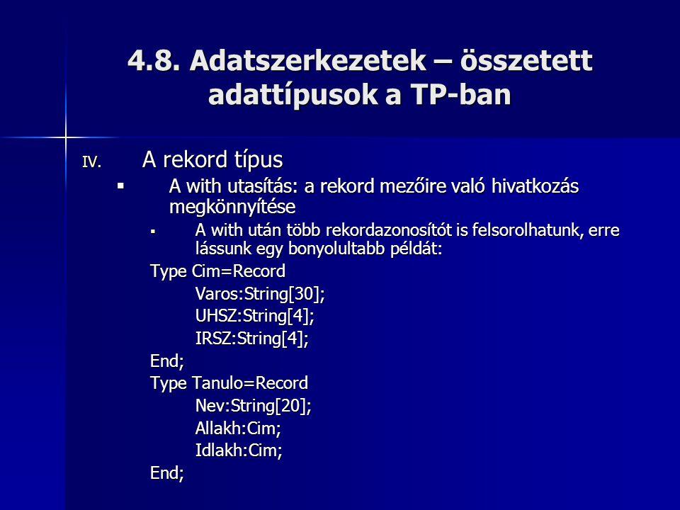 4.8. Adatszerkezetek – összetett adattípusok a TP-ban IV. A rekord típus  A with utasítás: a rekord mezőire való hivatkozás megkönnyítése  A with ut