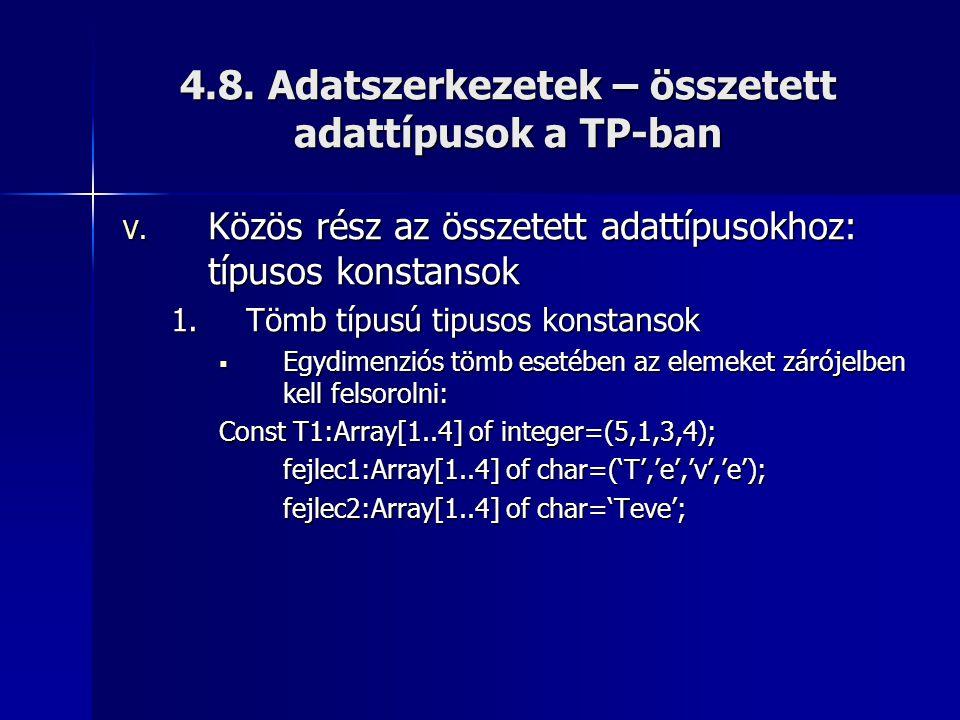 4.8. Adatszerkezetek – összetett adattípusok a TP-ban V. Közös rész az összetett adattípusokhoz: típusos konstansok 1.Tömb típusú tipusos konstansok 