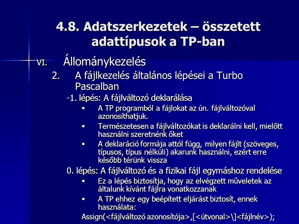 4.8. Adatszerkezetek – összetett adattípusok a TP-ban VI. Állománykezelés 2.A fájlkezelés általános lépései a Turbo Pascalban -1. lépés: A fájlváltozó