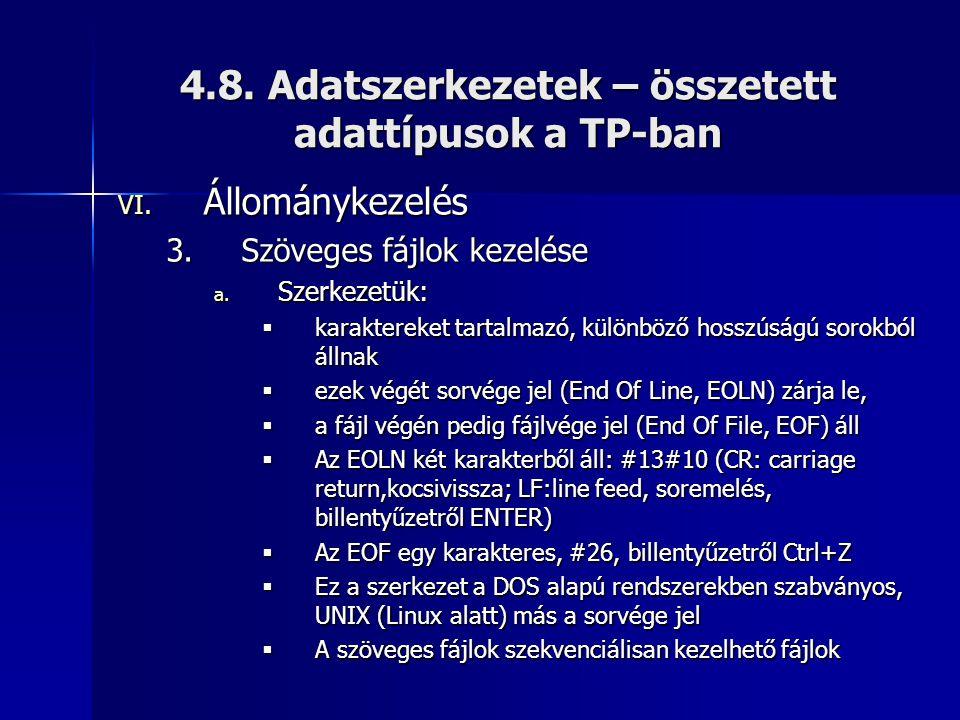 4.8. Adatszerkezetek – összetett adattípusok a TP-ban VI. Állománykezelés 3.Szöveges fájlok kezelése a. Szerkezetük:  karaktereket tartalmazó, különb