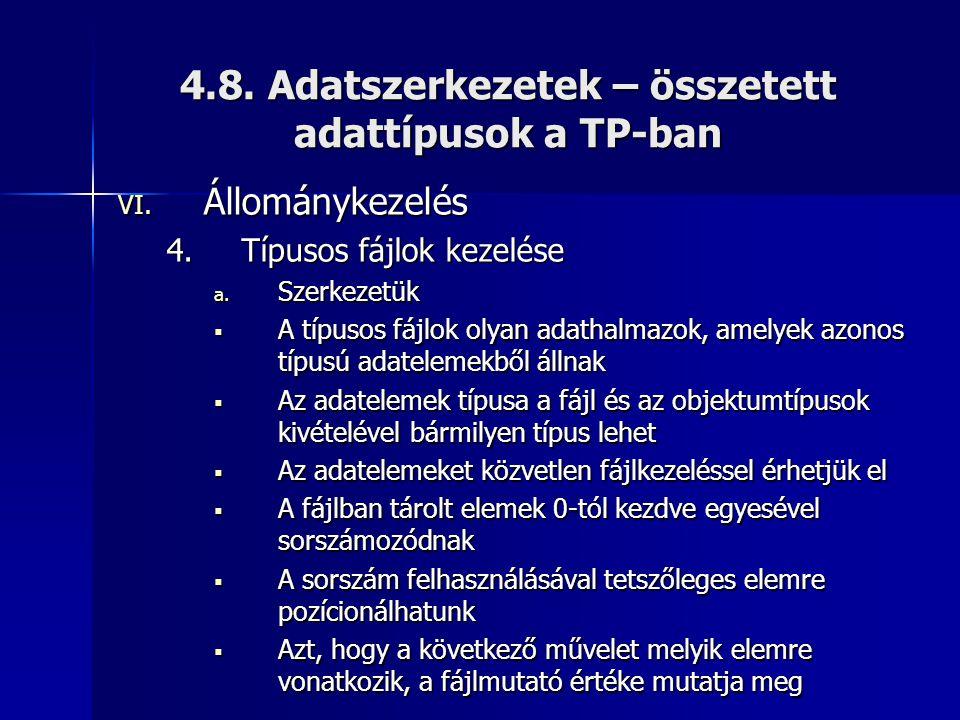 4.8. Adatszerkezetek – összetett adattípusok a TP-ban VI. Állománykezelés 4.Típusos fájlok kezelése a. Szerkezetük  A típusos fájlok olyan adathalmaz