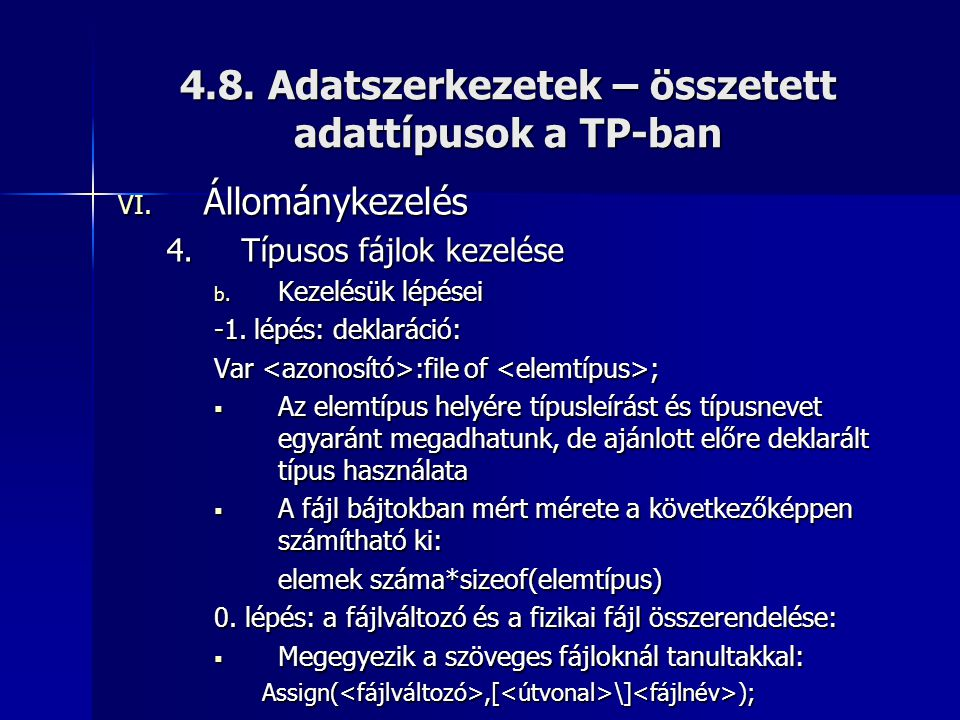 4.8. Adatszerkezetek – összetett adattípusok a TP-ban VI. Állománykezelés 4.Típusos fájlok kezelése b. Kezelésük lépései -1. lépés: deklaráció: Var :f