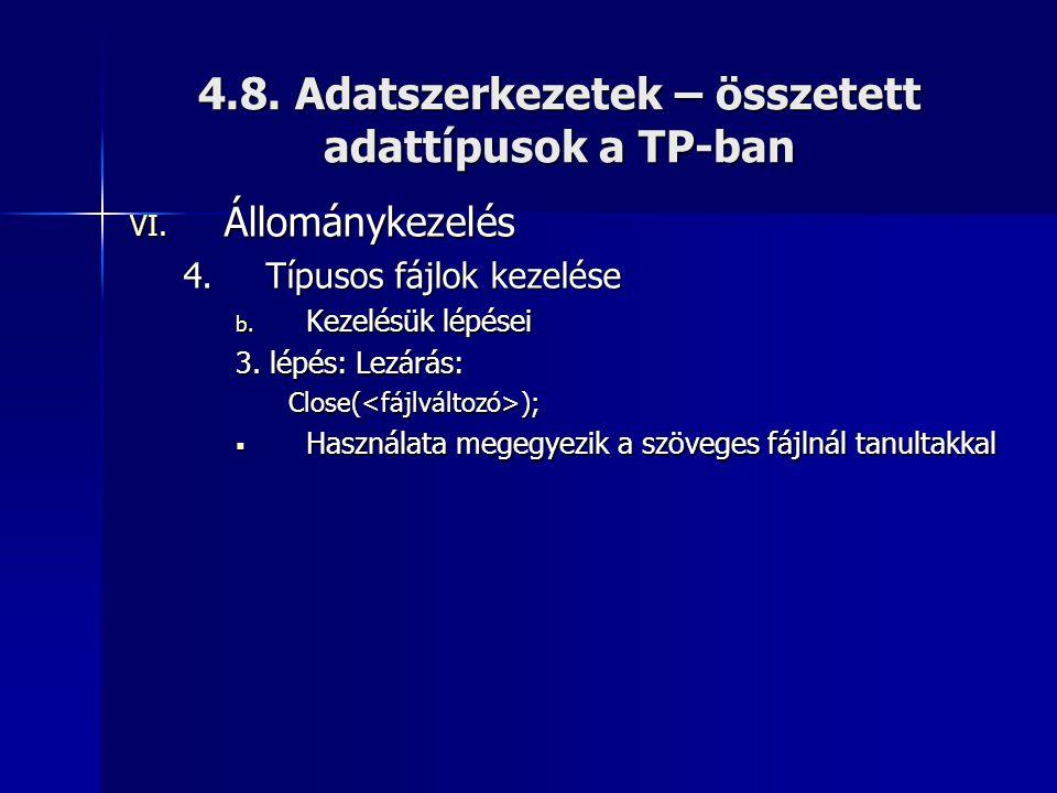 4.8. Adatszerkezetek – összetett adattípusok a TP-ban VI. Állománykezelés 4.Típusos fájlok kezelése b. Kezelésük lépései 3. lépés: Lezárás: Close(<fáj