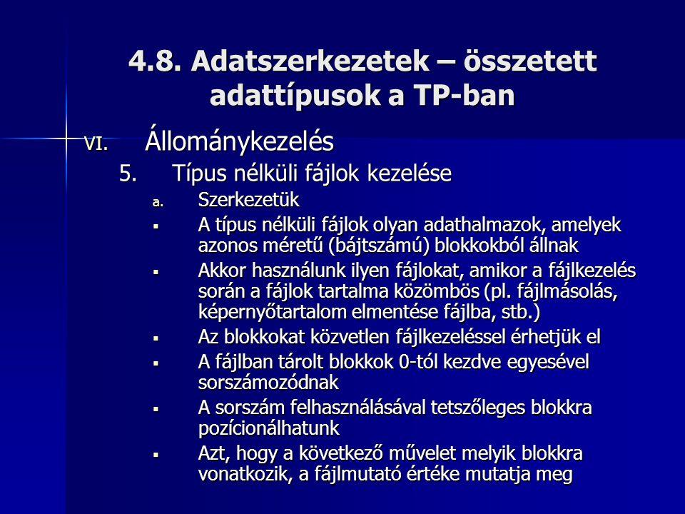 4.8. Adatszerkezetek – összetett adattípusok a TP-ban VI. Állománykezelés 5.Típus nélküli fájlok kezelése a. Szerkezetük  A típus nélküli fájlok olya