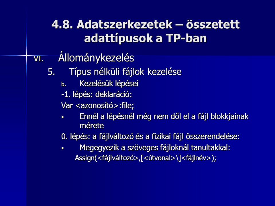 4.8. Adatszerkezetek – összetett adattípusok a TP-ban VI. Állománykezelés 5.Típus nélküli fájlok kezelése b. Kezelésük lépései -1. lépés: deklaráció: