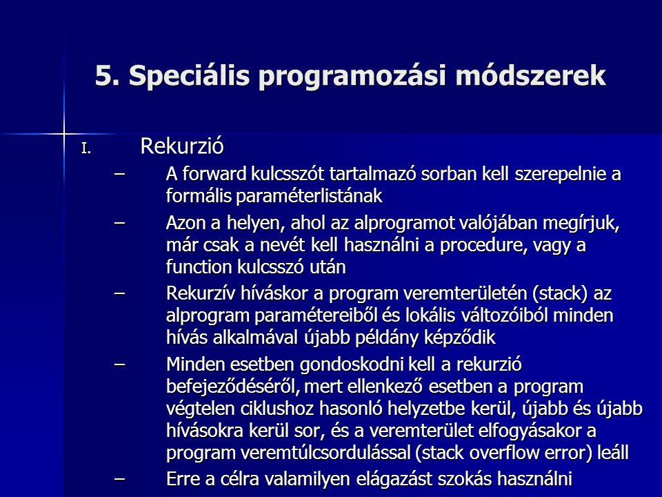 5. Speciális programozási módszerek I. Rekurzió –A forward kulcsszót tartalmazó sorban kell szerepelnie a formális paraméterlistának –Azon a helyen, a
