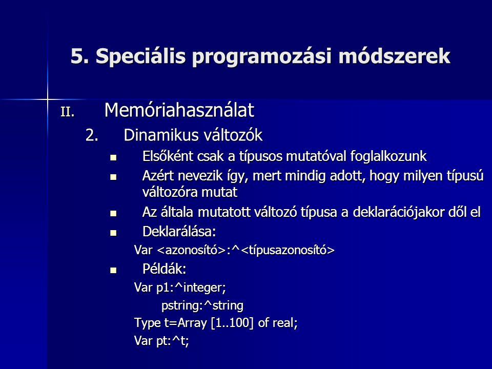 5. Speciális programozási módszerek II. Memóriahasználat 2.Dinamikus változók  Elsőként csak a típusos mutatóval foglalkozunk  Azért nevezik így, me
