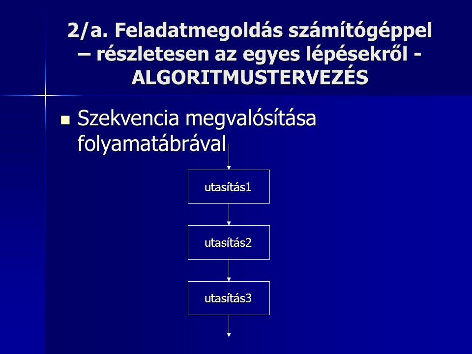 2/a. Feladatmegoldás számítógéppel – részletesen az egyes lépésekről - ALGORITMUSTERVEZÉS  Szekvencia megvalósítása folyamatábrával utasítás1 utasítá
