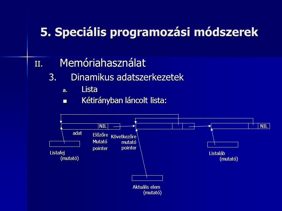5. Speciális programozási módszerek II. Memóriahasználat 3.Dinamikus adatszerkezetek a. Lista  Kétirányban láncolt lista: Listafej (mutató) adat Köve