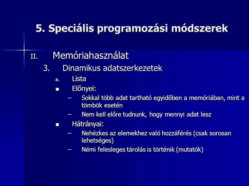 5. Speciális programozási módszerek II. Memóriahasználat 3.Dinamikus adatszerkezetek a. Lista  Előnyei: –Sokkal több adat tartható egyidőben a memóri