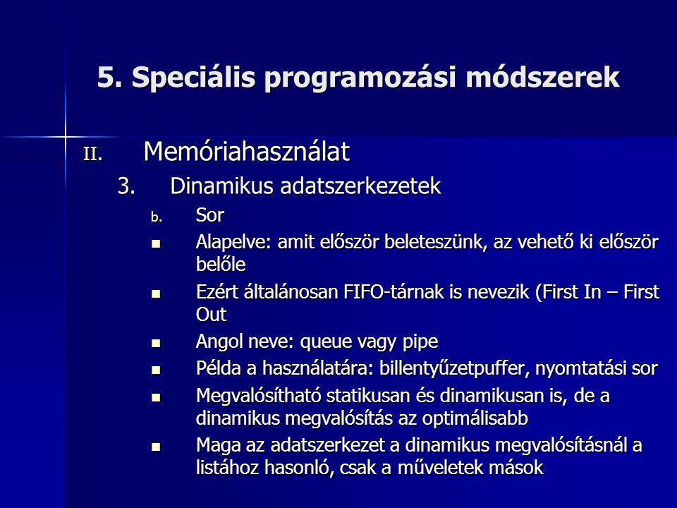 5. Speciális programozási módszerek II. Memóriahasználat 3.Dinamikus adatszerkezetek b. Sor  Alapelve: amit először beleteszünk, az vehető ki először