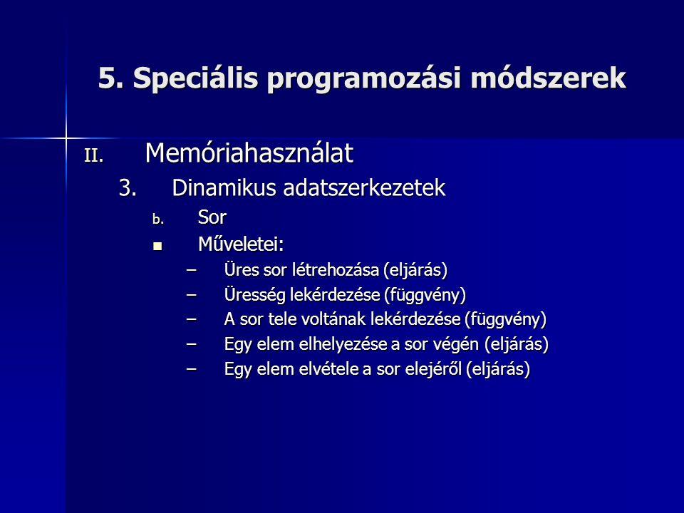 5. Speciális programozási módszerek II. Memóriahasználat 3.Dinamikus adatszerkezetek b. Sor  Műveletei: –Üres sor létrehozása (eljárás) –Üresség leké