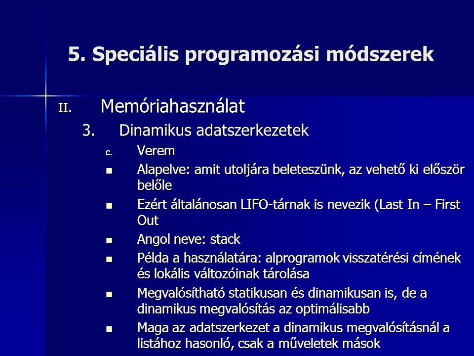 5. Speciális programozási módszerek II. Memóriahasználat 3.Dinamikus adatszerkezetek c. Verem  Alapelve: amit utoljára beleteszünk, az vehető ki elős